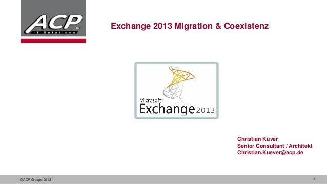 Exchange 2013 Migration & Coexistenz  Christian Küver Senior Consultant / Architekt Christian.Kuever@acp.de  © ACP Gruppe ...