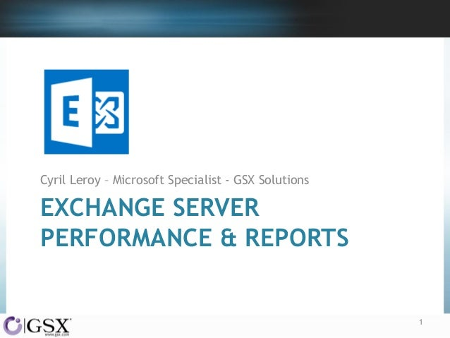 Cyril Leroy – Microsoft Specialist - GSX Solutions  EXCHANGE SERVER PERFORMANCE & REPORTS  1