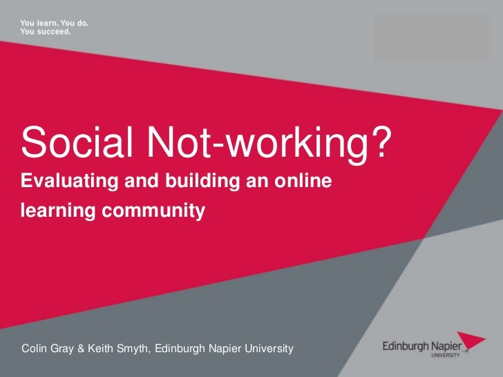 Social Not-working?Evaluating and building an onlinelearning communityColin Gray & Keith Smyth, Edinburgh Napier University