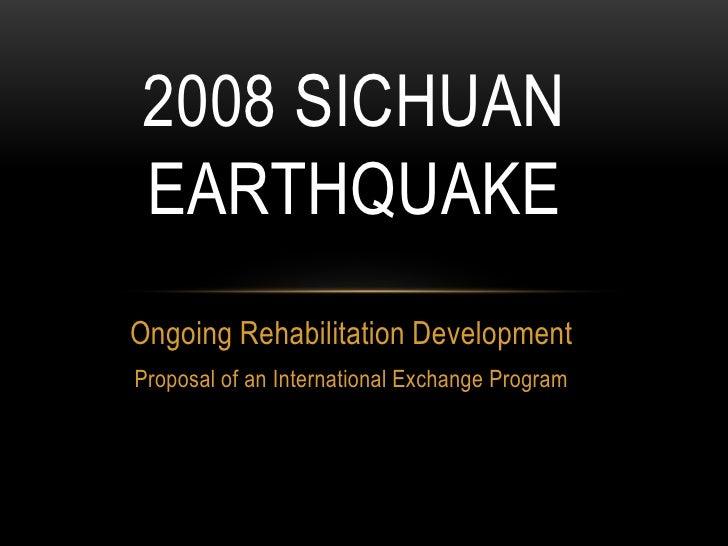 2008 SICHUANEARTHQUAKEOngoing Rehabilitation DevelopmentProposal of an International Exchange Program