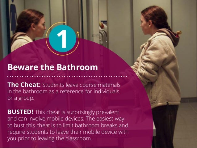Beware the Bathroom 1 The Cheat: Students leave course materials in the bathroom as a reference for individuals or a group...