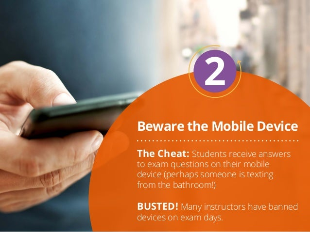 Beware the Mobile Device 2 The Cheat: Students receive answers to exam questions on their mobile device (perhaps someone i...