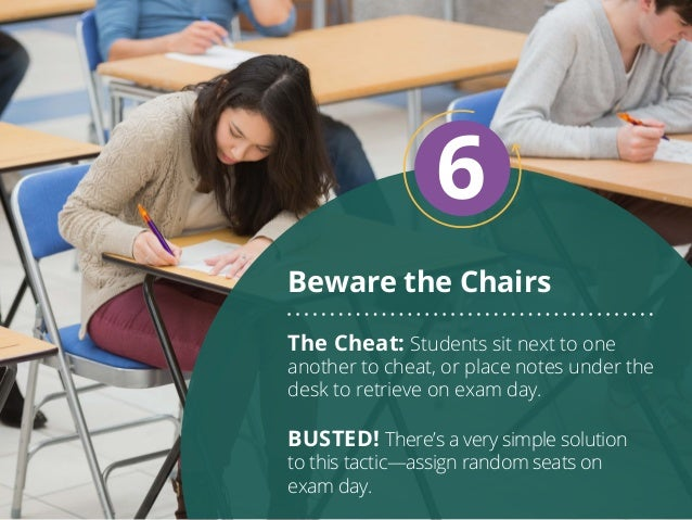 Beware the Chairs 6 The Cheat: Students sit next to one another to cheat, or place notes under the desk to retrieve on exa...