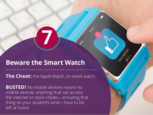 Beware the Smart Watch 7 The Cheat: the Apple Watch, or smart watch. BUSTED! No mobile devices means no mobile devices; an...