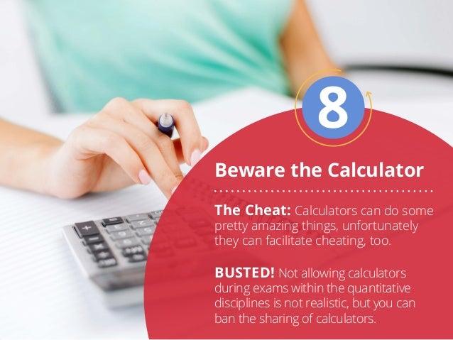 Beware the Calculator 8 The Cheat: Calculators can do some pretty amazing things, unfortunately they can facilitate cheati...