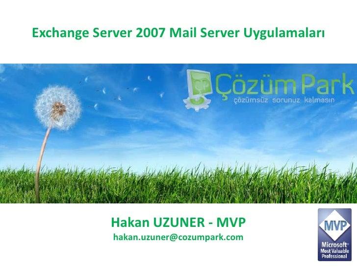 Exchange Server 2007 Mail Server Uygulamaları<br />Hakan UZUNER - MVP<br />hakan.uzuner@cozumpark.com<br />