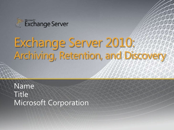 Exchange Server 2010: Archiving, Retention, and Discovery  Name Title Microsoft Corporation