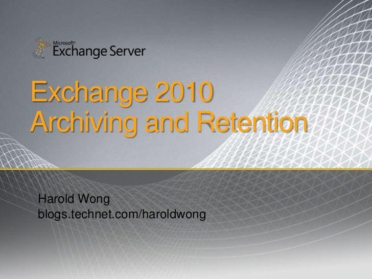 Exchange 2010Archiving and Retention <br />Harold Wong<br />blogs.technet.com/haroldwong<br />