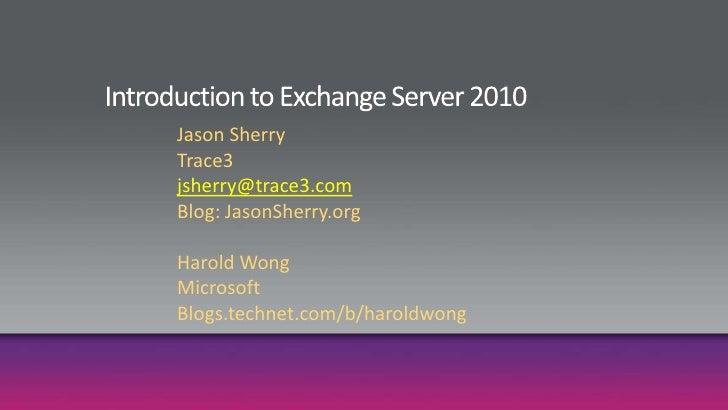 Introduction to Exchange Server 2010<br />Jason Sherry<br />Trace3<br />jsherry@trace3.com<br />Blog: JasonSherry.org<br /...