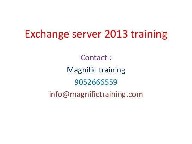 Exchange server 2013 training Contact : Magnific training 9052666559 info@magnifictraining.com