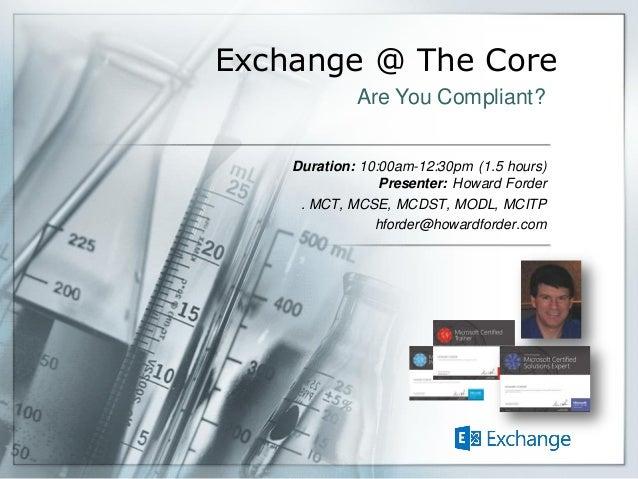 Exchange @ The Core Duration: 10:00am-12:30pm (1.5 hours) Presenter: Howard Forder . MCT, MCSE, MCDST, MODL, MCITP hforder...