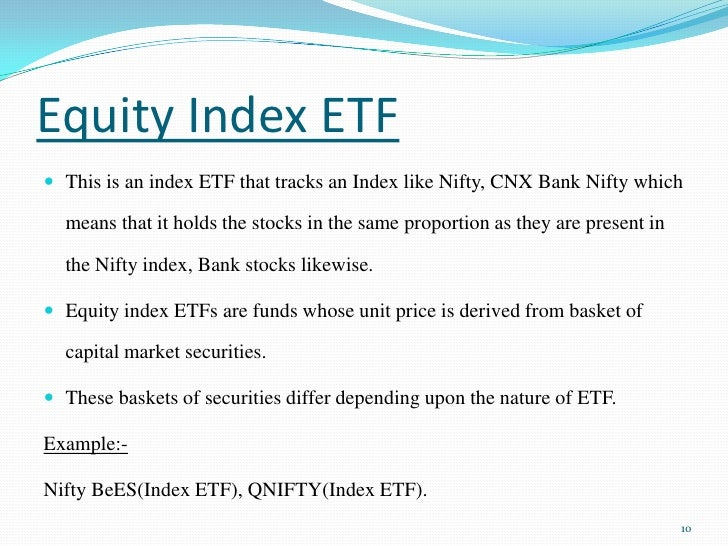 Equity Index ETF<br />This is an index ETF that tracks an Index like Nifty, CNX Bank Nifty which means that it holds the s...
