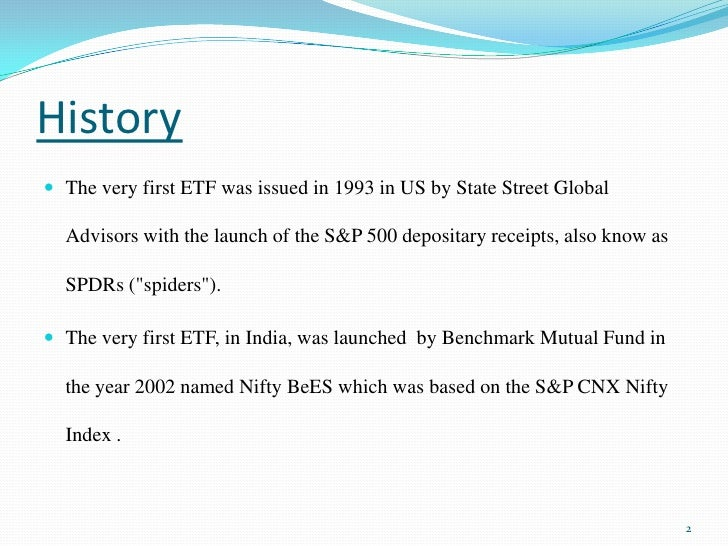 History<br />The very first ETF was issued in 1993 in US by State Street Global Advisors with the launch of the S&P 500 de...