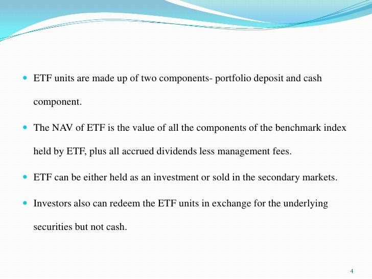 ETF units are made up of two components- portfolio deposit and cash component.<br />The NAV of ETF is the value of all the...