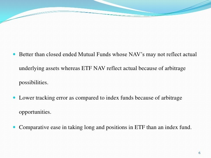 Better than closed ended Mutual Funds whose NAV's may not reflect actual underlying assets whereas ETF NAV reflect actual ...