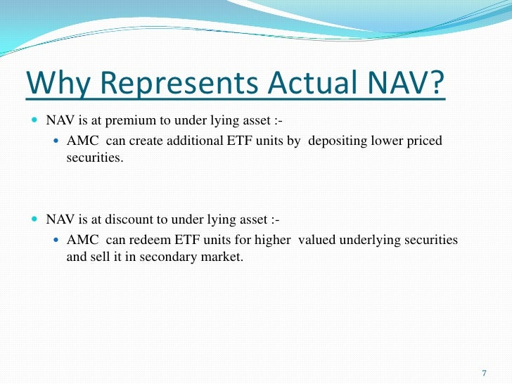 Why Represents Actual NAV?<br />NAV is at premium to under lying asset :-<br />AMC  can create additional ETF units by  de...