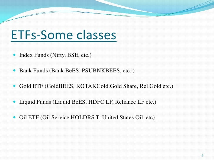 ETFs-Some classes<br />Index Funds (Nifty, BSE, etc.) <br />Bank Funds (Bank BeES, PSUBNKBEES, etc. )<br />Gold ETF (GoldB...