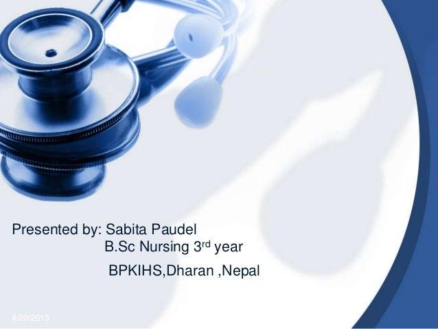 Presented by: Sabita PaudelB.Sc Nursing 3rd year4/20/2013BPKIHS,Dharan ,Nepal