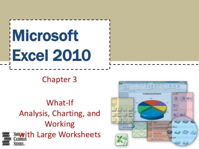 MicrosoftExcel 2010      Chapter 3       What-IfAnalysis, Charting, and       Workingwith Large Worksheets