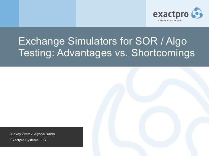 Exchange Simulators for SOR / Algo Testing: Advantages vs. Shortcomings Alexey Zverev, Alyona Bulda Exactpro Systems LLC