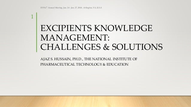 EXCIPIENTS KNOWLEDGE MANAGEMENT: CHALLENGES & SOLUTIONS AJAZ S. HUSSAIN, PH.D., THE NATIONAL INSTITUTE OF PHARMACEUTICAL T...