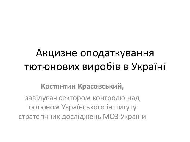 Акцизне оподаткування тютюнових виробів в Україні       Костянтин Красовський,  завідувач сектором контролю над   тютюном ...