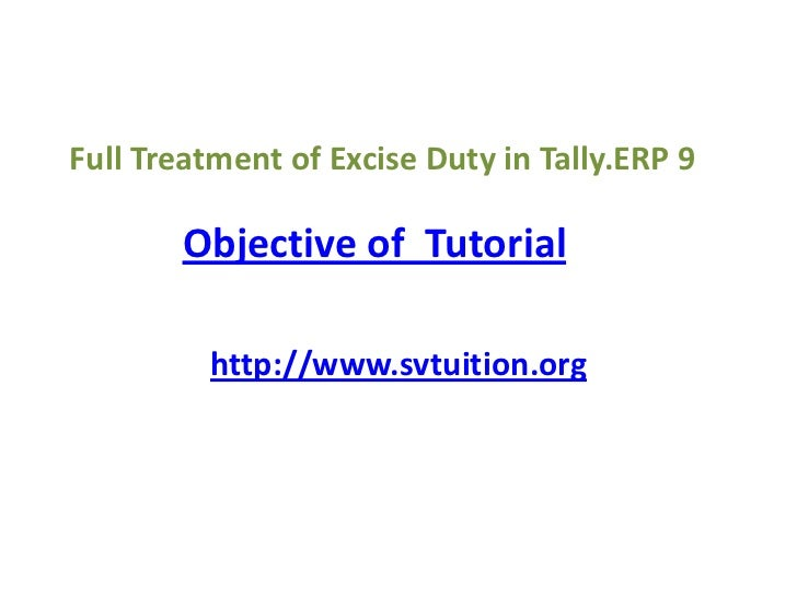 Full Treatment of Excise Duty in Tally.ERP 9<br />Objective of  Tutorial<br />http://www.svtuition.org<br />