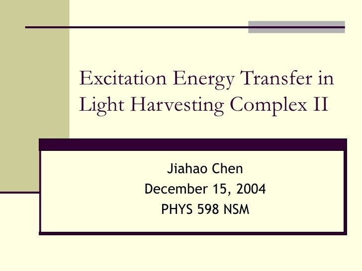 Excitation Energy Transfer in Light Harvesting Complex II Jiahao Chen December 15, 2004 PHYS 598 NSM