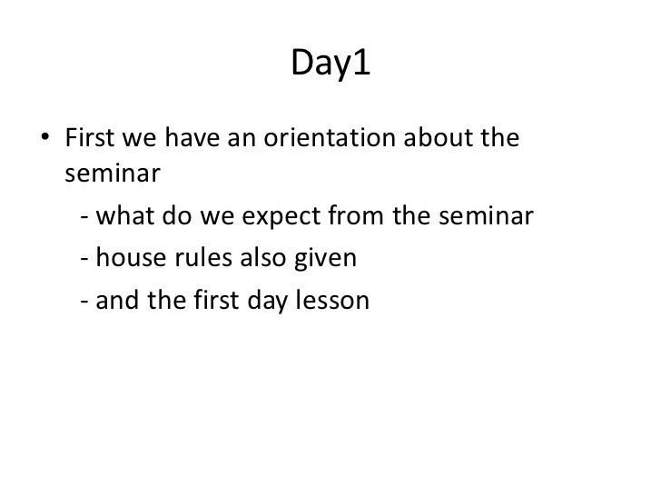 Day1• First we have an orientation about the  seminar   - what do we expect from the seminar   - house rules also given   ...