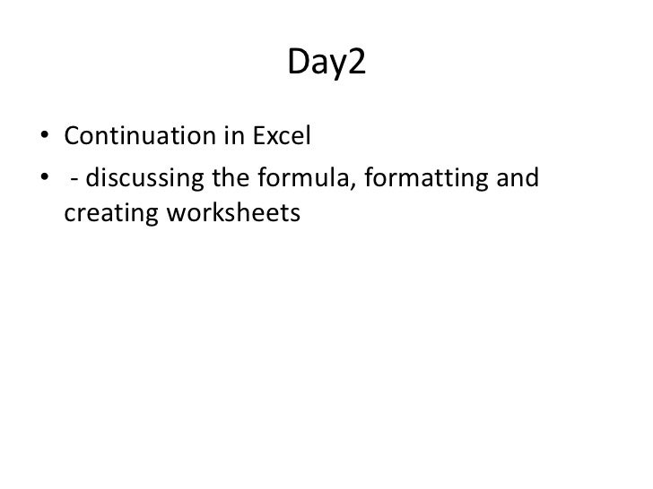 Day2• Continuation in Excel• - discussing the formula, formatting and  creating worksheets