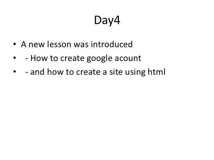 Day4• A new lesson was introduced• - How to create google acount• - and how to create a site using html