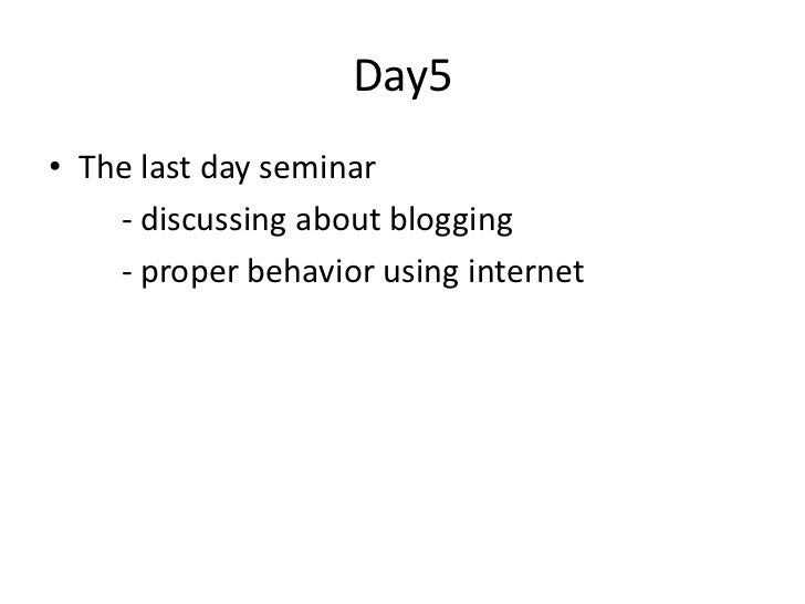Day5• The last day seminar    - discussing about blogging    - proper behavior using internet