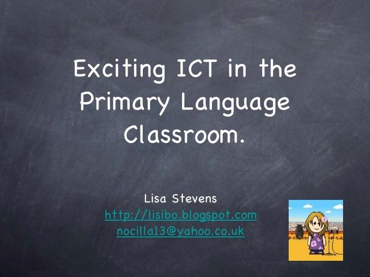 Exciting ICT in the Primary Language Classroom. <ul><li>Lisa Stevens </li></ul><ul><li>http://lisibo.blogspot.com </li></u...