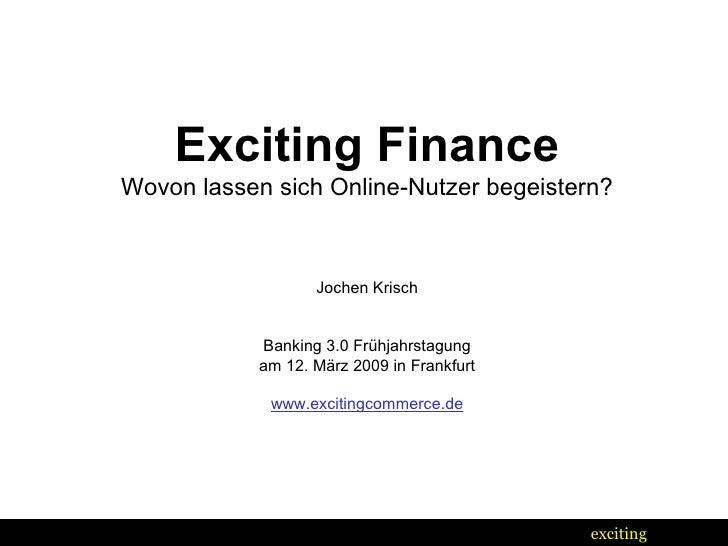 Exciting Finance Wovon lassen sich Online-Nutzer begeistern? Jochen Krisch Banking 3.0 Frühjahrstagung am 12. März 2009 in...
