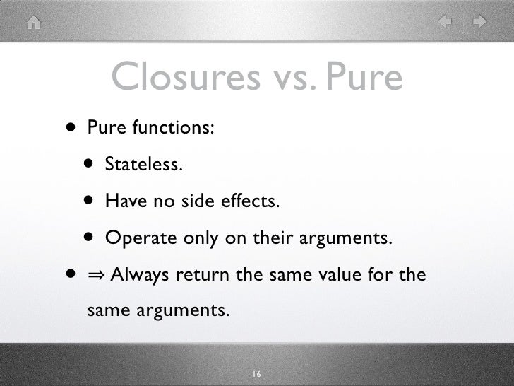 Closures vs. Pure • Pure functions:  • Stateless.  • Have no side effects.  • Operate only on their arguments. • Always re...
