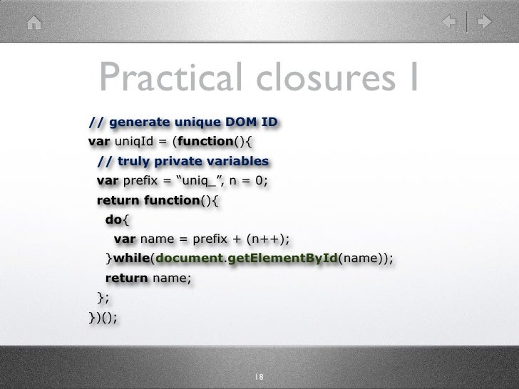 "Practical closures I // generate unique DOM ID var uniqId = (function(){  // truly private variables  var prefix = ""uniq_""..."
