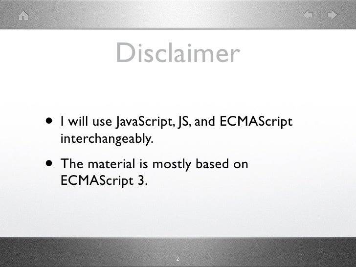 Disclaimer  • I will use JavaScript, JS, and ECMAScript   interchangeably. • The material is mostly based on   ECMAScript ...