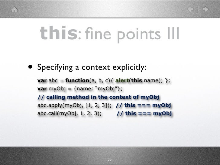 this: fine points III • Specifying a context explicitly:   var abc = function(a, b, c){ alert(this.name); };   var myObj = ...