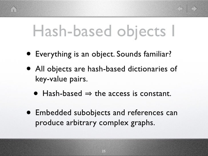 Hash-based objects I • Everything is an object. Sounds familiar? • All objects are hash-based dictionaries of   key-value ...