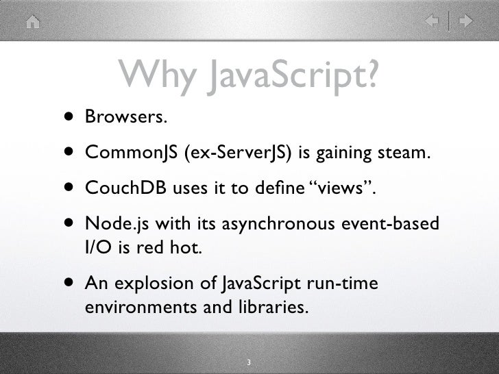 """Why JavaScript? • Browsers. • CommonJS (ex-ServerJS) is gaining steam. • CouchDB uses it to define """"views"""". • Node.js with ..."""