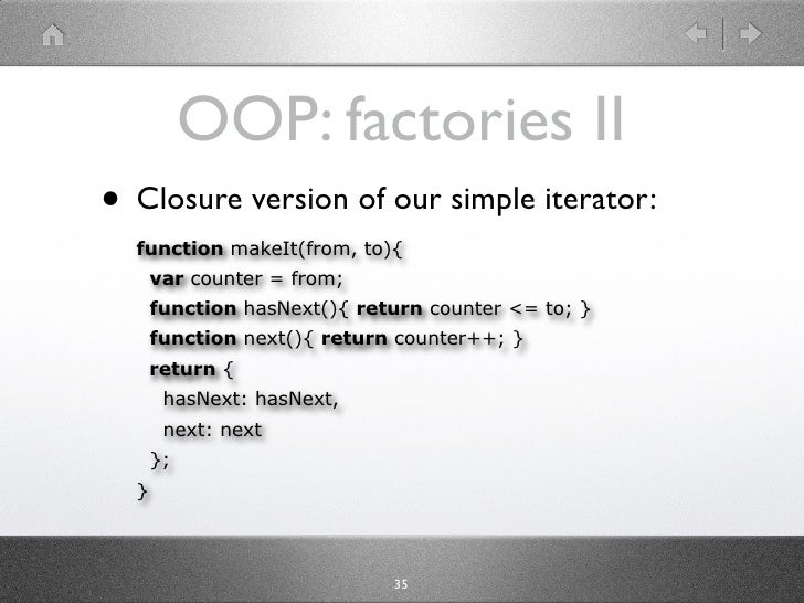 OOP: factories II • Closure version of our simple iterator:   function makeIt(from, to){       var counter = from;       f...