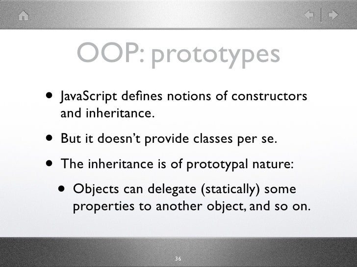 OOP: prototypes • JavaScript has notions of constructors and   inheritance. • But it doesn't provide classes per se. • The...