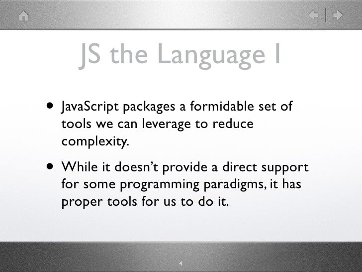 JS the Language I • JavaScript packages a formidable set of   tools we can leverage to reduce   complexity. • While it doe...