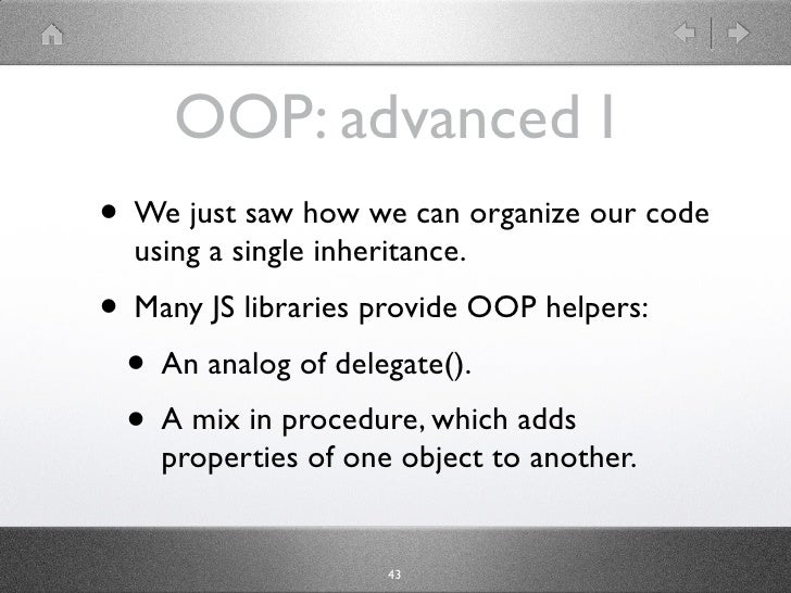 OOP: advanced I • We just saw how we can organize our code   using the single inheritance. • Many JS libraries provide OOP...