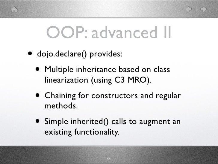 OOP: advanced II • dojo.declare() provides:  • Multiple inheritance based on class     linearization (using C3 MRO).  • Ch...