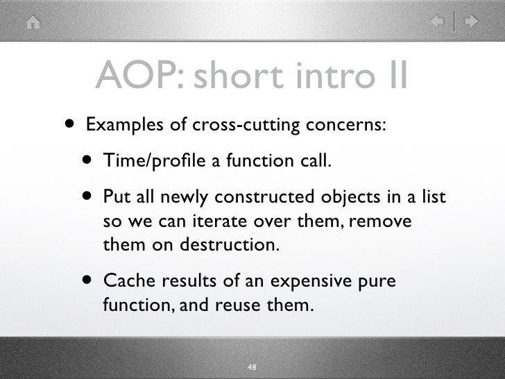 AOP: short intro II • Examples of cross-cutting concerns:  • Time/profile a function call.  • Put all newly constructed obj...