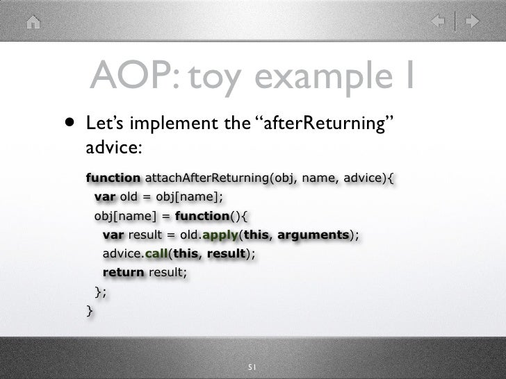 "AOP: toy example I • Let's implement the ""afterReturning""   advice:   function attachAfterReturning(obj, name, advice){   ..."