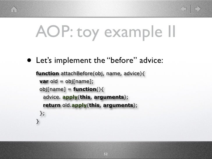 "AOP: toy example II • Let's implement the ""before"" advice:   function attachBefore(obj, name, advice){       var old = obj..."