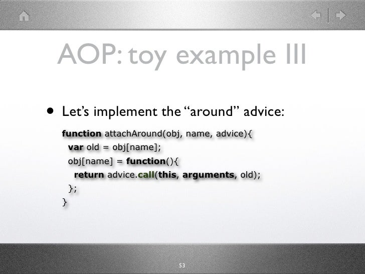 """AOP: toy example III • Let's implement the """"around"""" advice:   function attachAround(obj, name, advice){       var old = ob..."""
