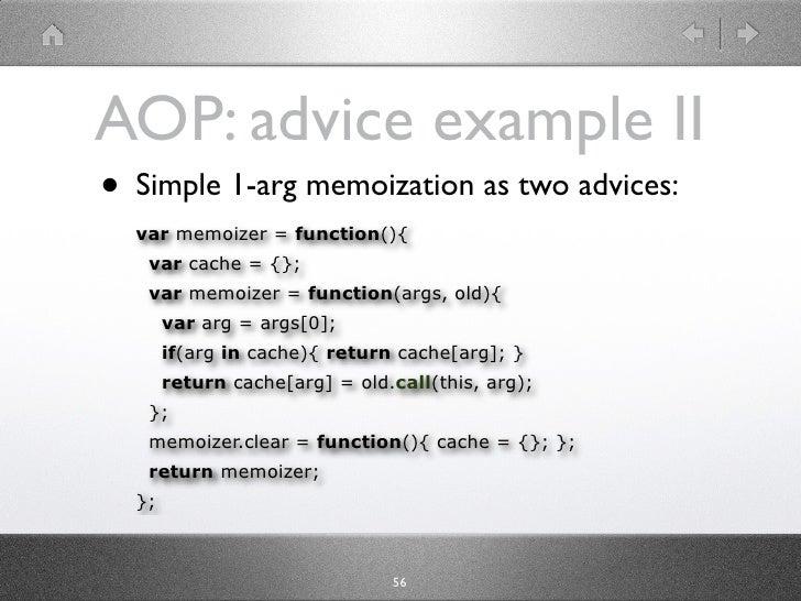 AOP: advice example II • Simple 1-arg memoization as two advices:   var memoizer = function(){    var cache = {};    var m...